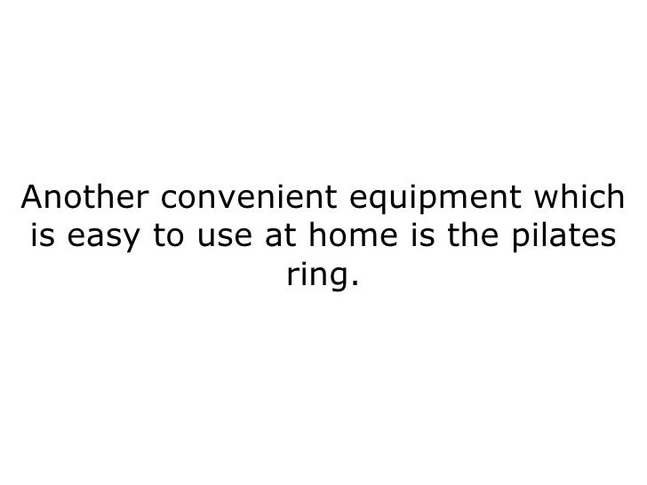 Another convenient equipment which is easy to use at home is the pilates ring.