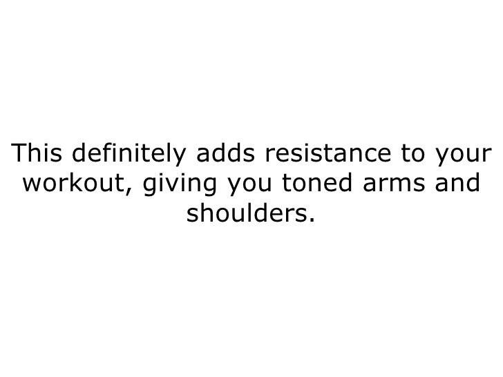 This definitely adds resistance to your workout, giving you toned arms and shoulders.