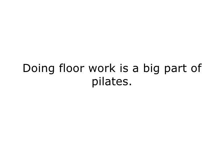 Doing floor work is a big part of pilates.