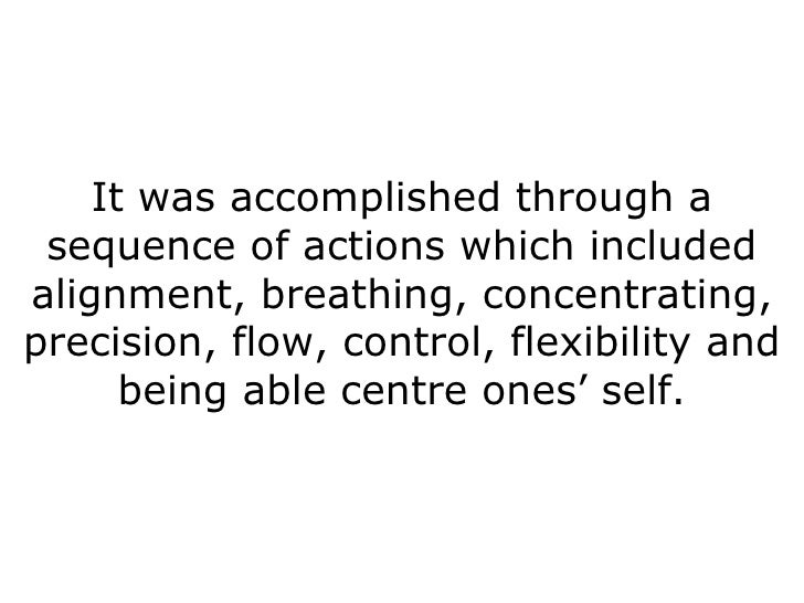 It was accomplished through a sequence of actions which included alignment, breathing, concentrating, precision, flow, con...