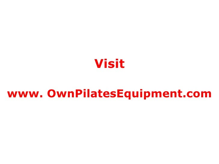 Visit www. OwnPilatesEquipment.com