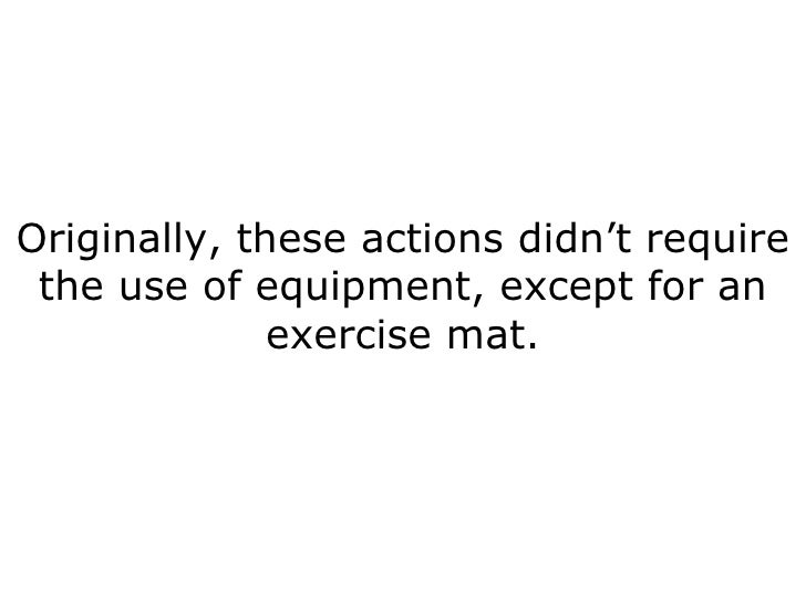 Originally, these actions didn't require the use of equipment, except for an exercise mat.