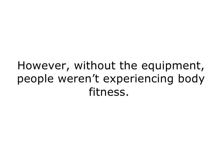 However, without the equipment, people weren't experiencing body fitness.