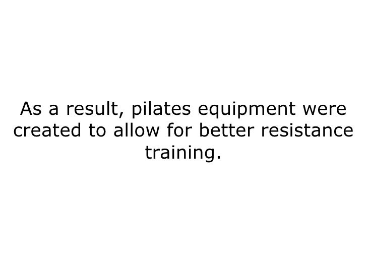 As a result, pilates equipment were created to allow for better resistance training.