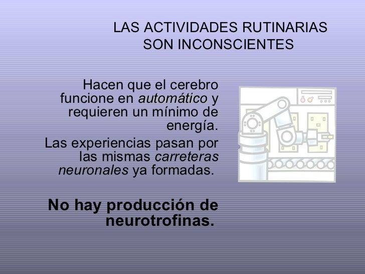 LAS ACTIVIDADES RUTINARIAS SON INCONSCIENTES  Hacen que el cerebro funcione en  automático  y requieren un mínimo de energ...