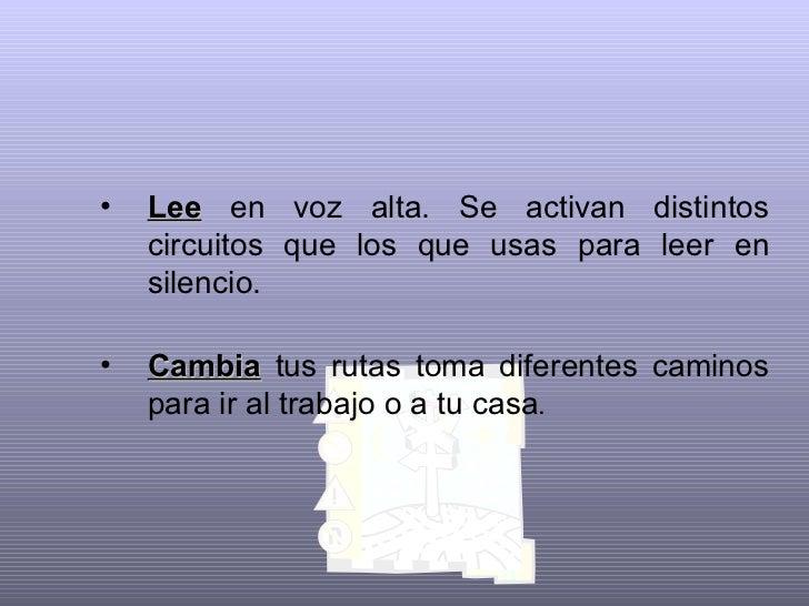 <ul><li>Lee  en voz alta. Se activan distintos circuitos que los que usas para leer en silencio.   </li></ul><ul><li>Cambi...