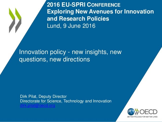 Innovation policy - new insights, new questions, new directions Dirk Pilat, Deputy Director Directorate for Science, Techn...