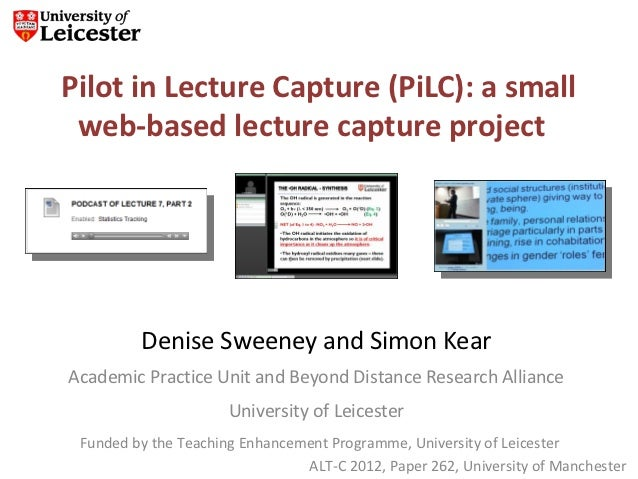 Pilot in Lecture Capture (PiLC): a small web-based lecture capture project         Denise Sweeney and Simon KearAcademic P...