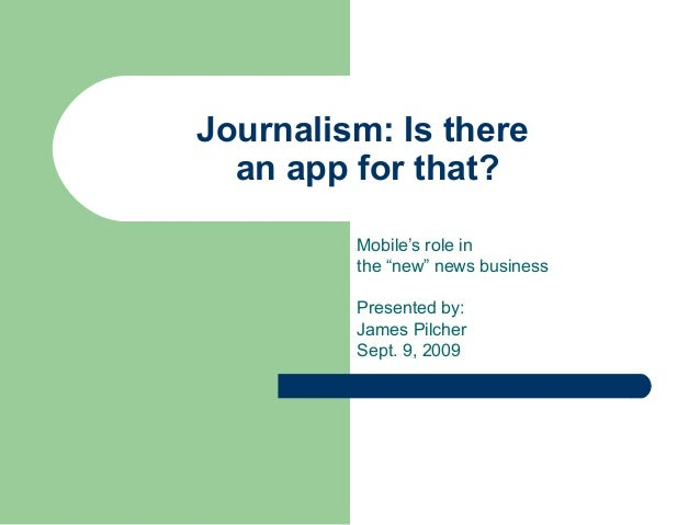 """Journalism: Is there an app for that? Mobile's role in the """"new"""" news business Presented by: James Pilcher Sept. 9, 2009"""