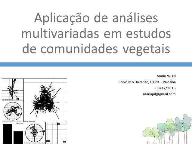 Aplicação de análises multivariadas em estudos de comunidades vegetais MariaW.Pil Concurso Docente,UFPR– Palotina 03/1...