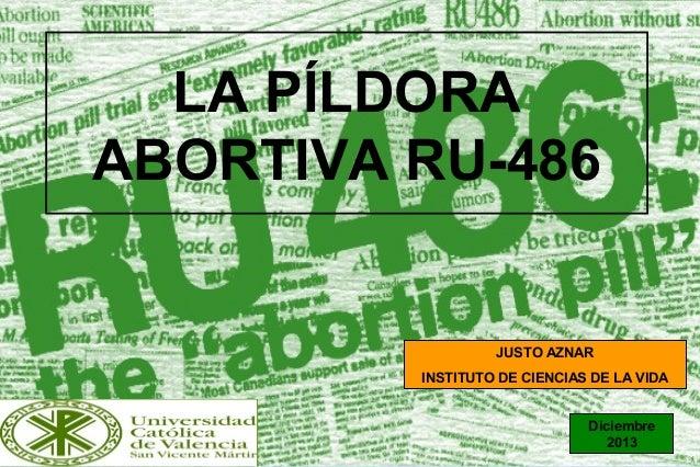 1 LA PÍLDORA ABORTIVA RU-486 JUSTO AZNAR INSTITUTO DE CIENCIAS DE LA VIDA Diciembre 2013