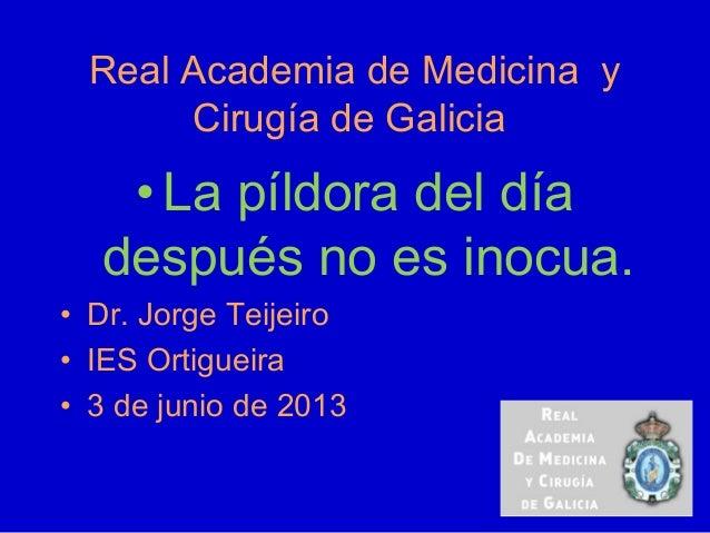 Real Academia de Medicina yCirugía de Galicia•La píldora del díadespués no es inocua.• Dr. Jorge Teijeiro• IES Ortigueira•...