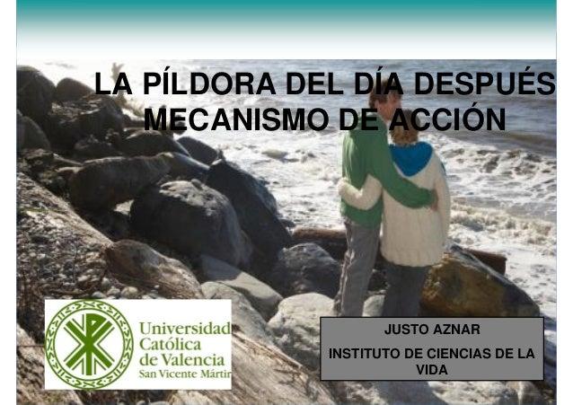 LA PÍLDORA DEL DÍA DESPUÉS MECANISMO DE ACCIÓN JUSTO AZNAR INSTITUTO DE CIENCIAS DE LA VIDA