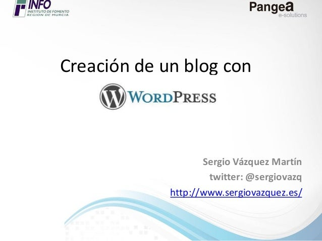 Creación de un blog con  Sergio Vázquez Martín twitter: @sergiovazq http://www.sergiovazquez.es/