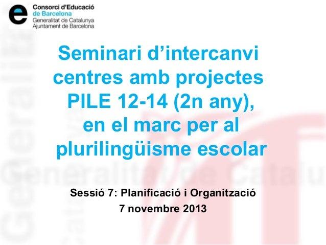 Seminari d'intercanvi centres amb projectes PILE 12-14 (2n any), en el marc per al plurilingüisme escolar Sessió 7: Planif...