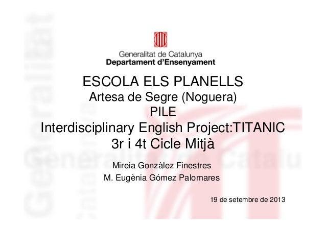 ESCOLA ELS PLANELLS Artesa de Segre (Noguera) PILE Interdisciplinary English Project:TITANIC 3r i 4t Cicle Mitjà Mireia Go...