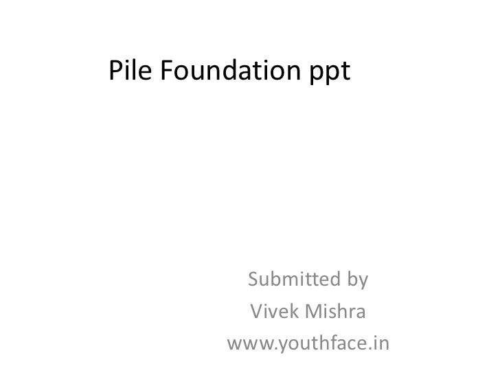 Pile Foundation ppt          Submitted by          Vivek Mishra         www.youthface.in
