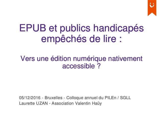EPUB et publics handicapés empêchés de lire : Vers une édition numérique nativement accessible ? 05/12/2016 - Bruxelles - ...