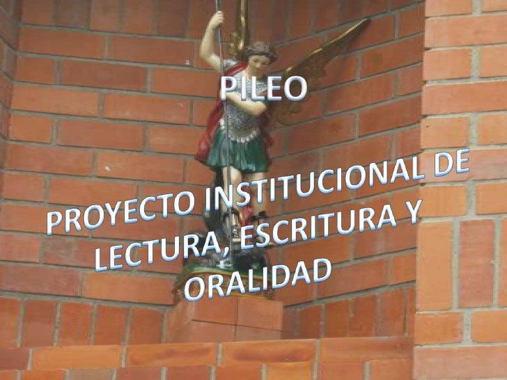 PILEO<br />PROYECTO INSTITUCIONAL DE LECTURA, ESCRITURA Y ORALIDAD<br />