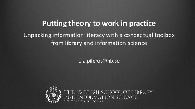 Putting theory to work in practice Unpacking information literacy with a conceptual toolbox from library and information s...