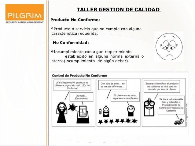TALLER GESTION DE CALIDAD Producto No Conforme: Producto o servicio que no cumple con alguna característica requerida. No...