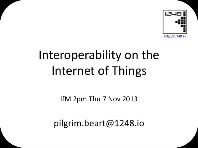 http://1248.io  Interoperability on the Internet of Things IfM 2pm Thu 7 Nov 2013