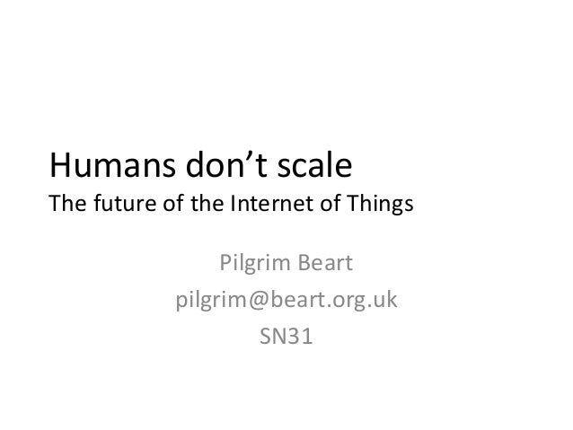 Humans don't scaleThe future of the Internet of Things                 Pilgrim Beart            pilgrim@beart.org.uk      ...