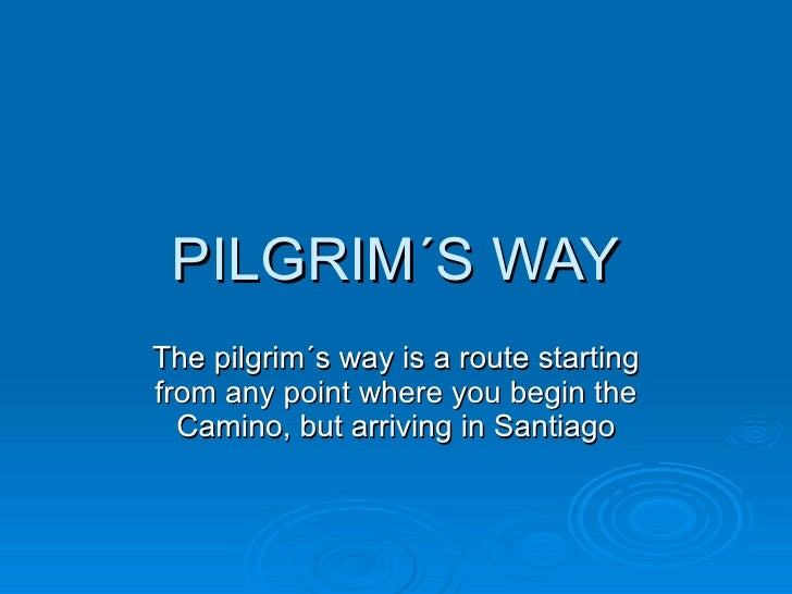 PILGRIM´S WAY The pilgrim´s way is a route starting from any point where you begin the Camino, but arriving in Santiago