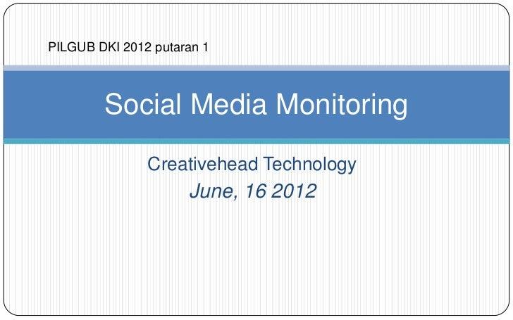 PILGUB DKI 2012 putaran 1        Social Media Monitoring               Creativehead Technology                     June, 1...