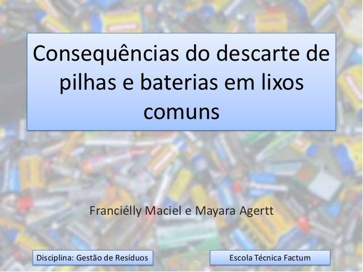 Franciélly Maciel e Mayara Agertt<br />Consequências do descarte de pilhas e baterias em lixos comuns<br />Escola Técnica ...