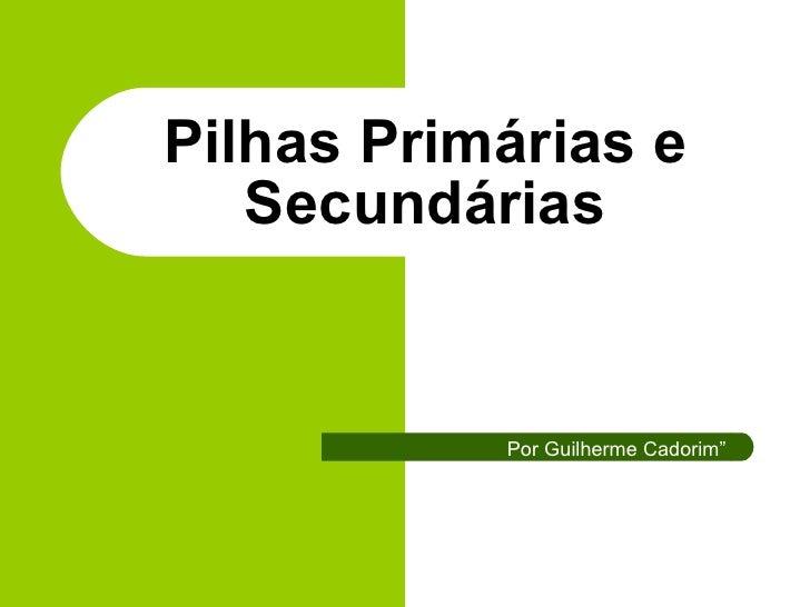 """Pilhas Primárias e Secundárias Por Guilherme Cadorim"""""""