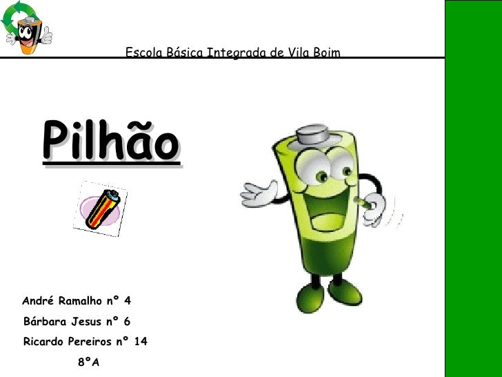 Pilhão   André Ramalho nº 4 Bárbara Jesus nº 6 Ricardo Pereiros nº 14 8ºA Escola Básica Integrada de Vila Boim