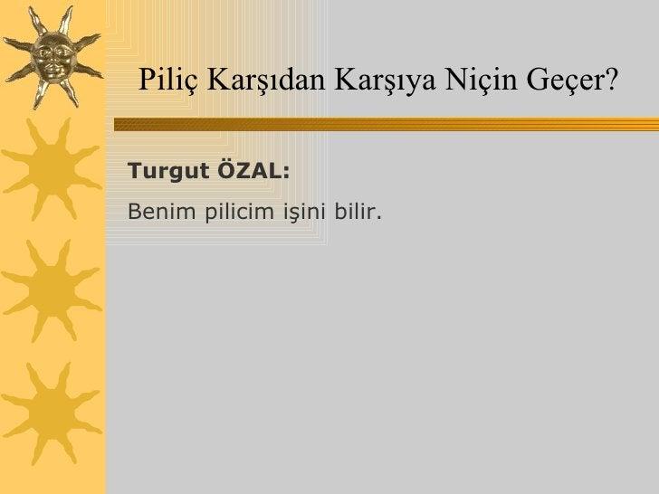 Piliç Karşıdan Karşıya Niçin Geçer? Turgut ÖZAL:  Benim pilicim işini bilir.