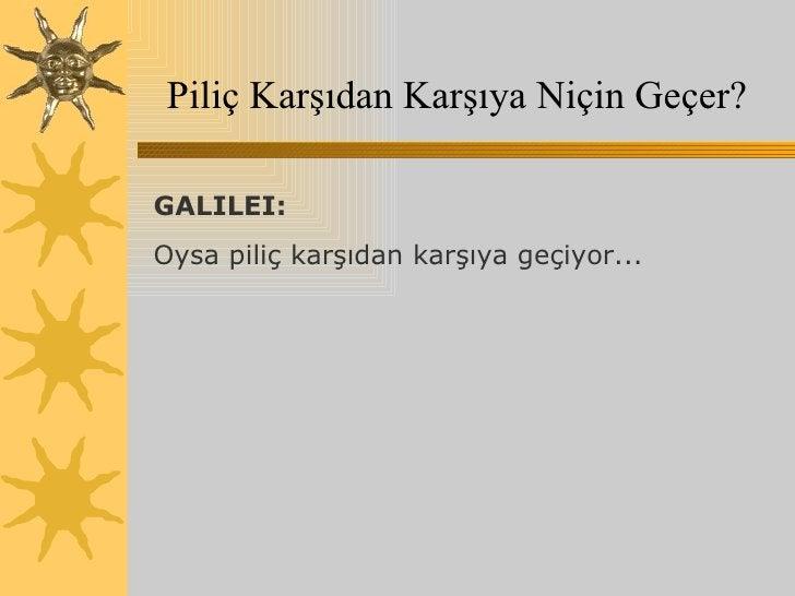 Piliç Karşıdan Karşıya Niçin Geçer? GALILEI:  Oysa piliç karşıdan karşıya geçiyor...
