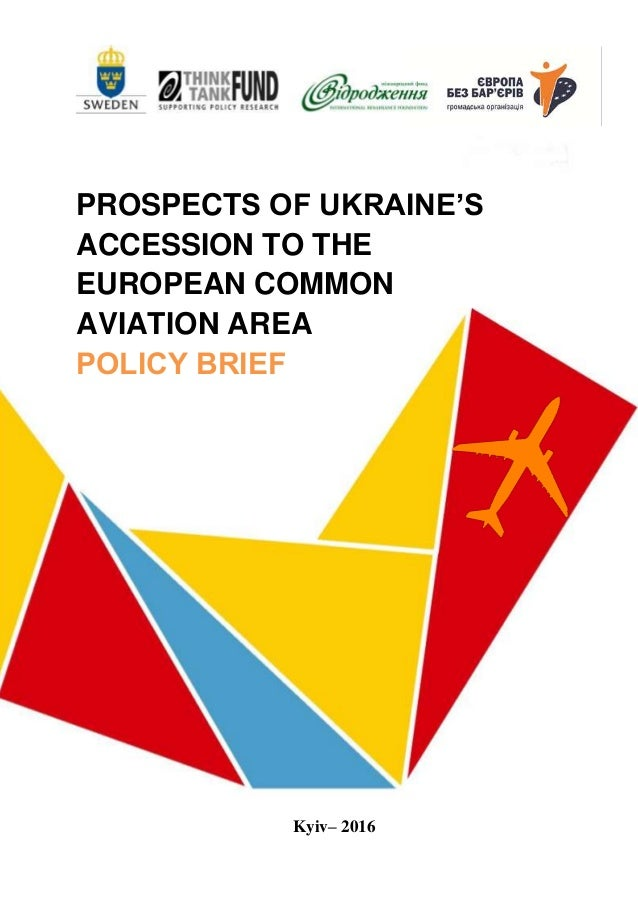 1 PROSPECTS OF UKRAINE'S ACCESSION TO THE EUROPEAN COMMON AVIATION AREA РOLICY BRIEF Kyiv– 2016