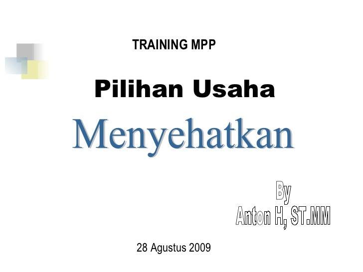 Pilihan Usaha Menyehatkan TRAINING MPP 28 Agustus 2009 By Anton H, ST.MM