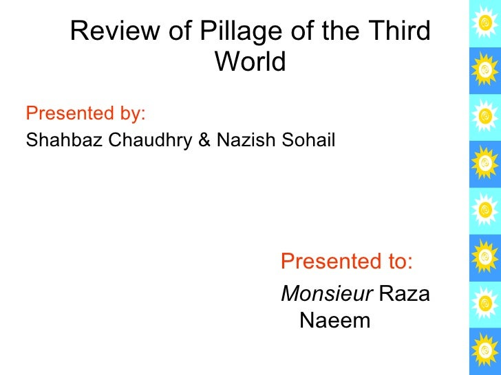 Review of Pillage of the Third World <ul><li>Presented by: </li></ul><ul><li>Shahbaz Chaudhry & Nazish Sohail </li></ul>Pr...