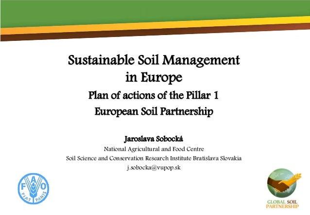 Sustainable Soil Management in Europe Plan of actions of the Pillar 1 European Soil Partnership Jaroslava Sobocká National...