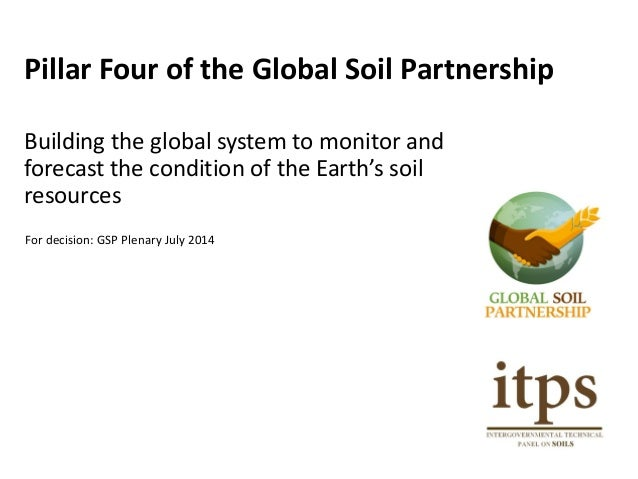 Pillar Four of the Global Soil Partnership Building the global system to monitor and forecast the condition of the Earth's...