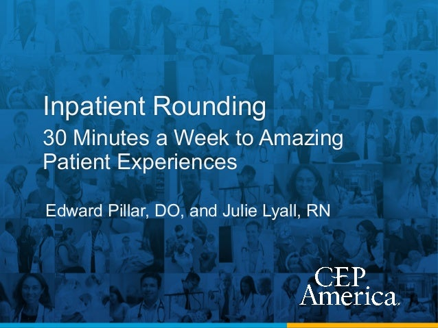 Inpatient Rounding 30 Minutes a Week to Amazing Patient Experiences Edward Pillar, DO, and Julie Lyall, RN