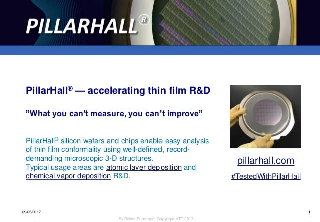 1 By Riikka Puurunen, Copyright VTT 2017 PillarHall® 09/05/2017 1 PillarHall® silicon wafers and chips enable easy analysi...