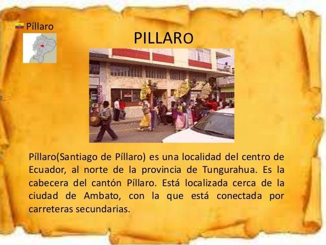 PILLARO Píllaro Píllaro(Santiago de Píllaro) es una localidad del centro de Ecuador, al norte de la provincia de Tungurahu...