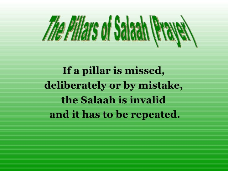 If a pillar is missed,  deliberately or by mistake,  the Salaah is invalid  and it has to be repeated. The Pillars of Sala...