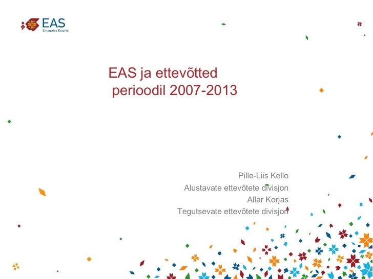 EAS ja ettevõtted  perioodil 2007-2013 <ul><li>Pille-Liis Kello </li></ul><ul><li>Alustavate ettevõtete divisjon </li></ul...
