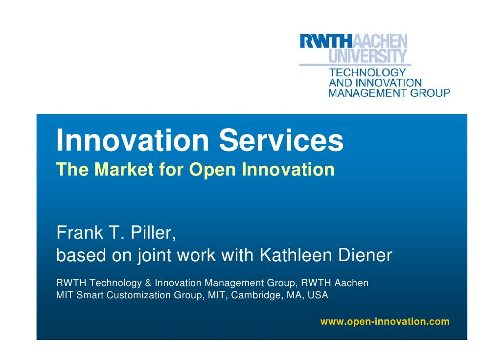 Innovation Services The Market for Open Innovation   Frank T. Piller, based on joint work with Kathleen Diener RWTH Techno...