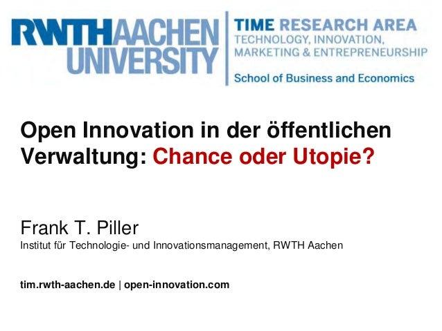 Open Innovation in der öffentlichen Verwaltung: Chance oder Utopie? Frank T. Piller Institut für Technologie- und Innovati...