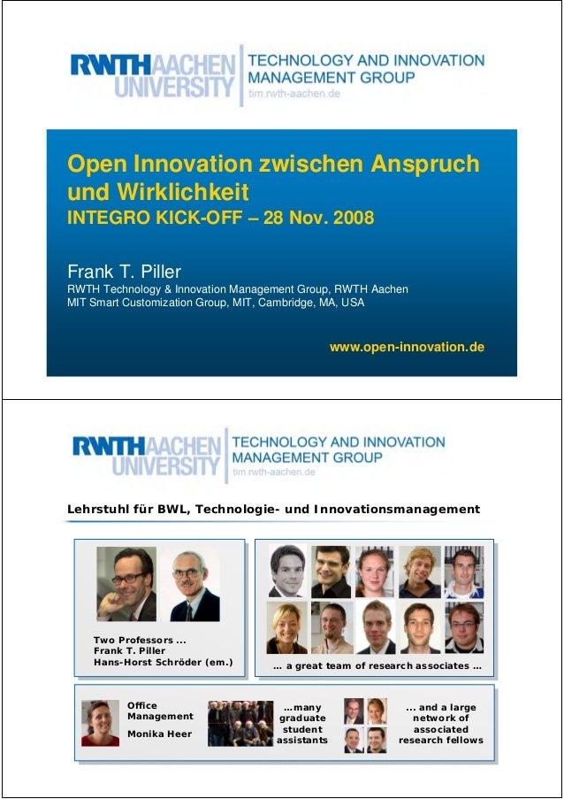 Open Innovation zwischen Anspruch und Wirklichkeit INTEGRO KICK-OFF – 28 Nov. 2008 Frank T. Piller RWTH Technology & Innov...