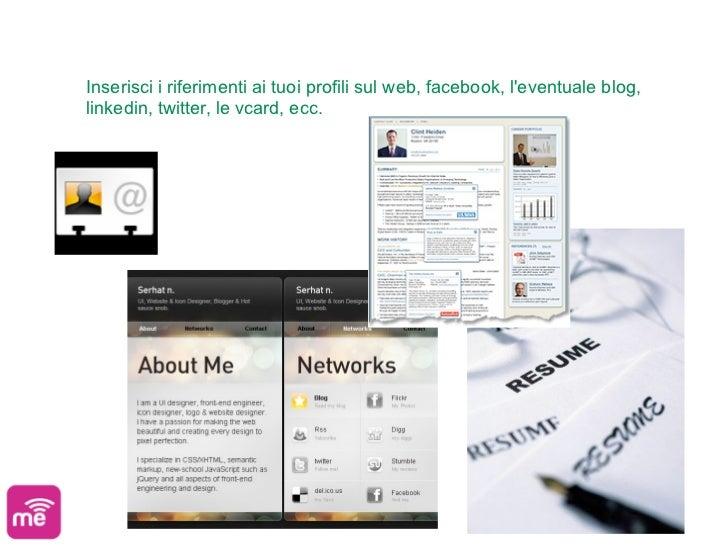 Inserisci i riferimenti ai tuoi profili sul web, facebook, leventuale blog,linkedin, twitter, le vcard, ecc.
