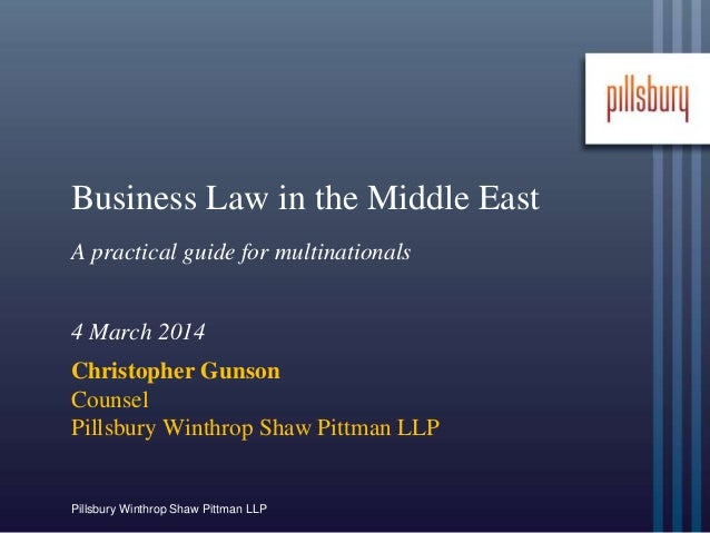 Pillsbury Winthrop Shaw Pittman LLP Business Law in the Middle East A practical guide for multinationals 4 March 2014 Chri...