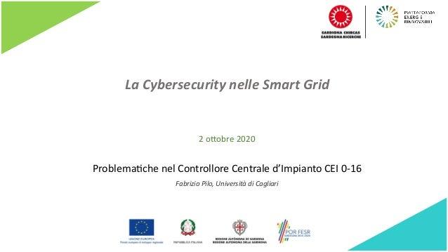 La Cybersecurity nelle Smart Grid Problema)che nel Controllore Centrale d'Impianto CEI 0-16 Fabrizio Pilo, Università di C...
